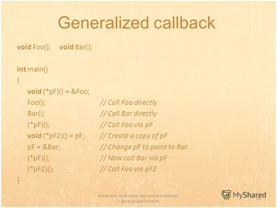 Актуальні проблеми прогамної інженерії :: generalized functors 10 Generalized callback void Foo(); void Bar(); int main() { void (*pF)() = &Foo; Foo(); // Call Foo directly Bar(); // Call Bar directly (*pF)(); // Call Foo via pF void (*pF2)() = pF; /