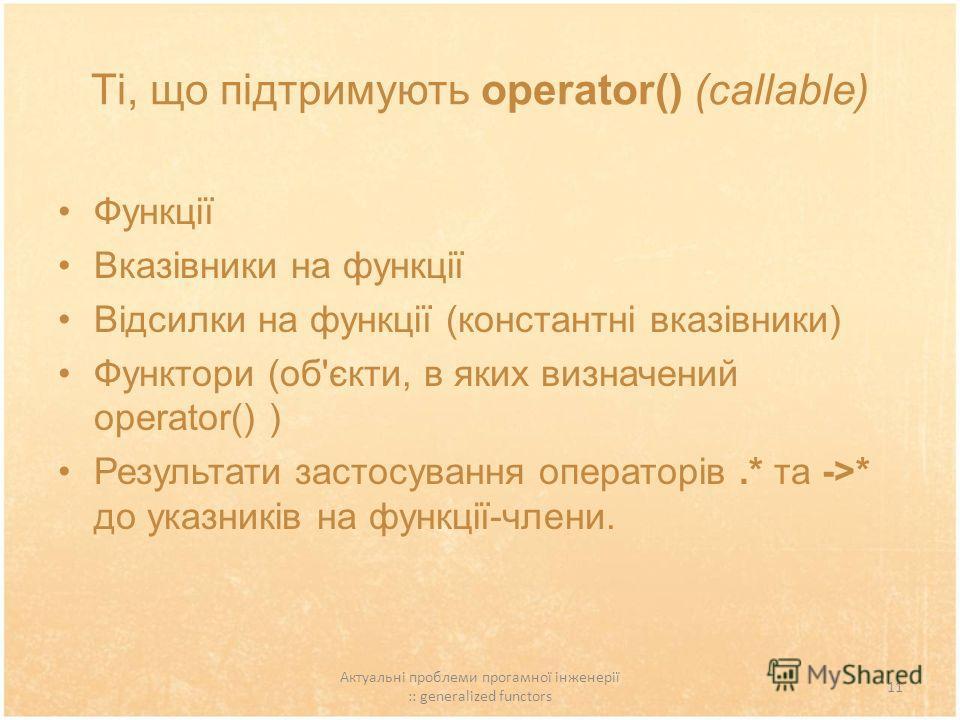 Актуальні проблеми прогамної інженерії :: generalized functors 11 Ті, що підтримують operator() (callable) Функції Вказівники на функції Відсилки на функції (константні вказівники) Функтори (об'єкти, в яких визначений operator() ) Результати застосув