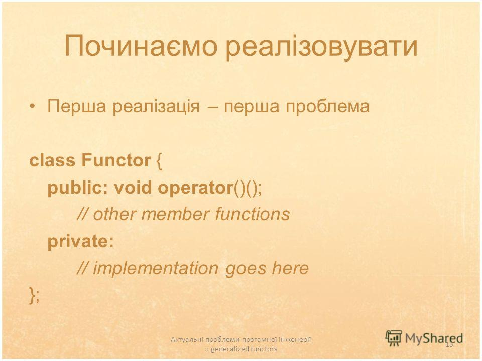 Актуальні проблеми прогамної інженерії :: generalized functors 13 Починаємо реалізовувати Перша реалізація – перша проблема class Functor { public: void operator()(); // other member functions private: // implementation goes here };
