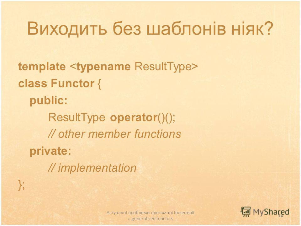 Актуальні проблеми прогамної інженерії :: generalized functors 14 Виходить без шаблонів ніяк? template class Functor { public: ResultType operator()(); // other member functions private: // implementation };