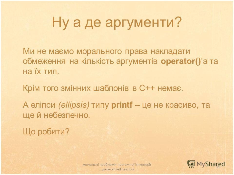 Актуальні проблеми прогамної інженерії :: generalized functors 15 Ну а де аргументи? Ми не маємо морального права накладати обмеження на кількість аргументів operator()а та на їх тип. Крім того змінних шаблонів в С++ немає. А еліпси (ellipsis) типу p