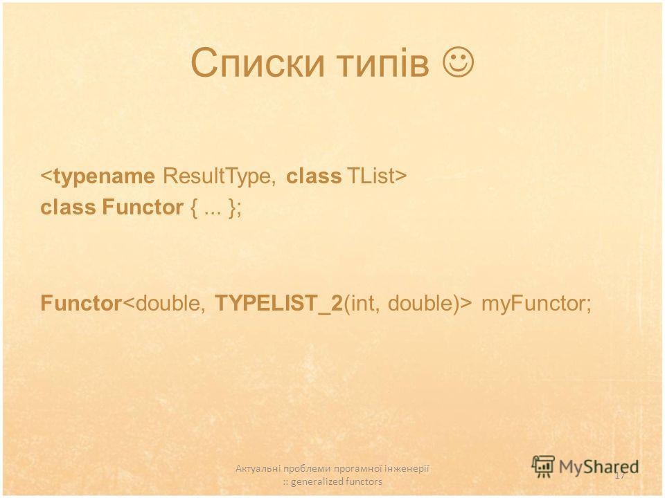 Актуальні проблеми прогамної інженерії :: generalized functors 17 Списки типів class Functor {... }; Functor myFunctor;