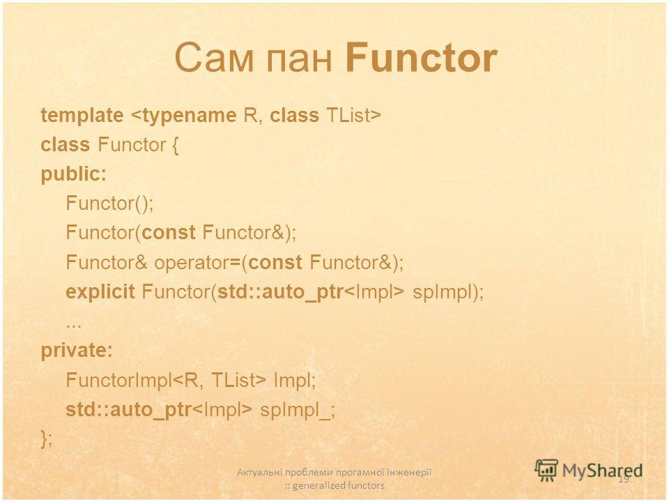 Актуальні проблеми прогамної інженерії :: generalized functors 19 Сам пан Functor template class Functor { public: Functor(); Functor(const Functor&); Functor& operator=(const Functor&); explicit Functor(std::auto_ptr spImpl);... private: FunctorImpl