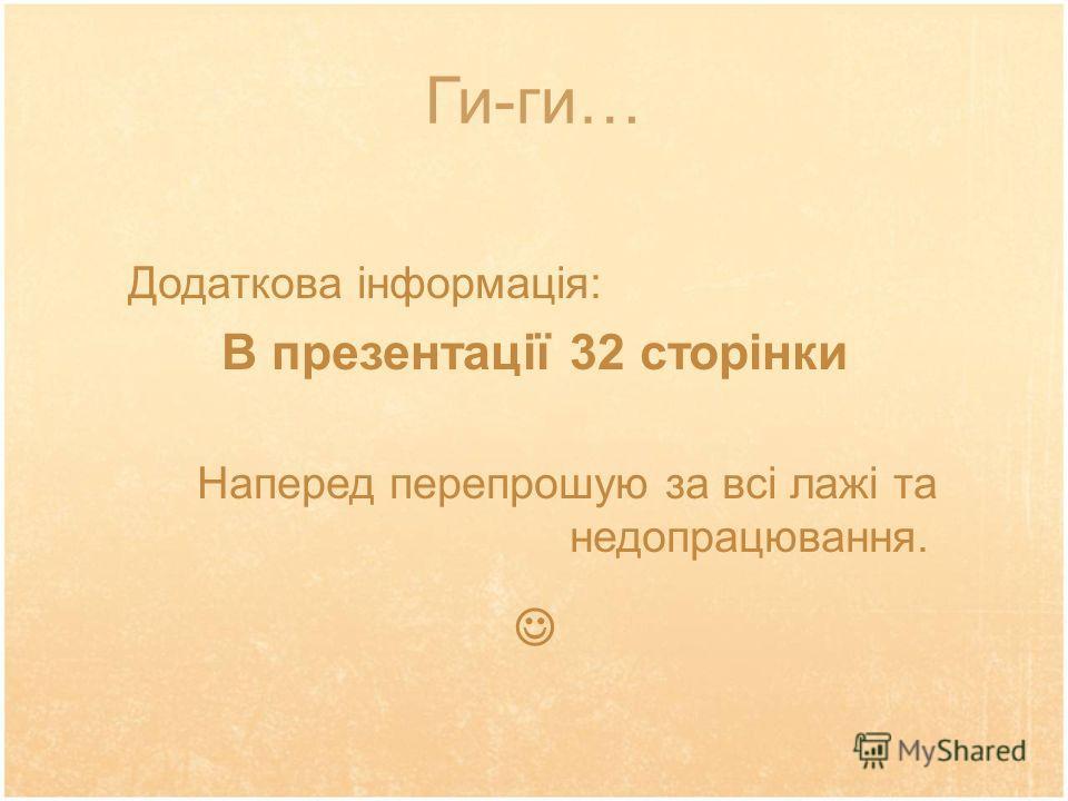 Ги-ги… Додаткова інформація: В презентації 32 сторінки Наперед перепрошую за всі лажі та недопрацювання.
