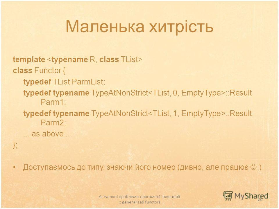 Актуальні проблеми прогамної інженерії :: generalized functors 20 Маленька хитрість template class Functor { typedef TList ParmList; typedef typename TypeAtNonStrict ::Result Parm1; typedef typename TypeAtNonStrict ::Result Parm2;... as above... }; Д