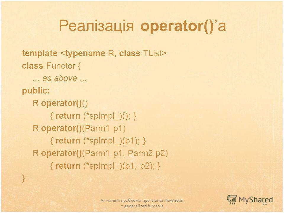 Актуальні проблеми прогамної інженерії :: generalized functors 21 Реалізація operator()а template class Functor {... as above... public: R operator()() { return (*spImpl_)(); } R operator()(Parm1 p1) { return (*spImpl_)(p1); } R operator()(Parm1 p1,