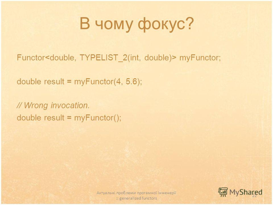 Актуальні проблеми прогамної інженерії :: generalized functors 22 В чому фокус? Functor myFunctor; double result = myFunctor(4, 5.6); // Wrong invocation. double result = myFunctor();