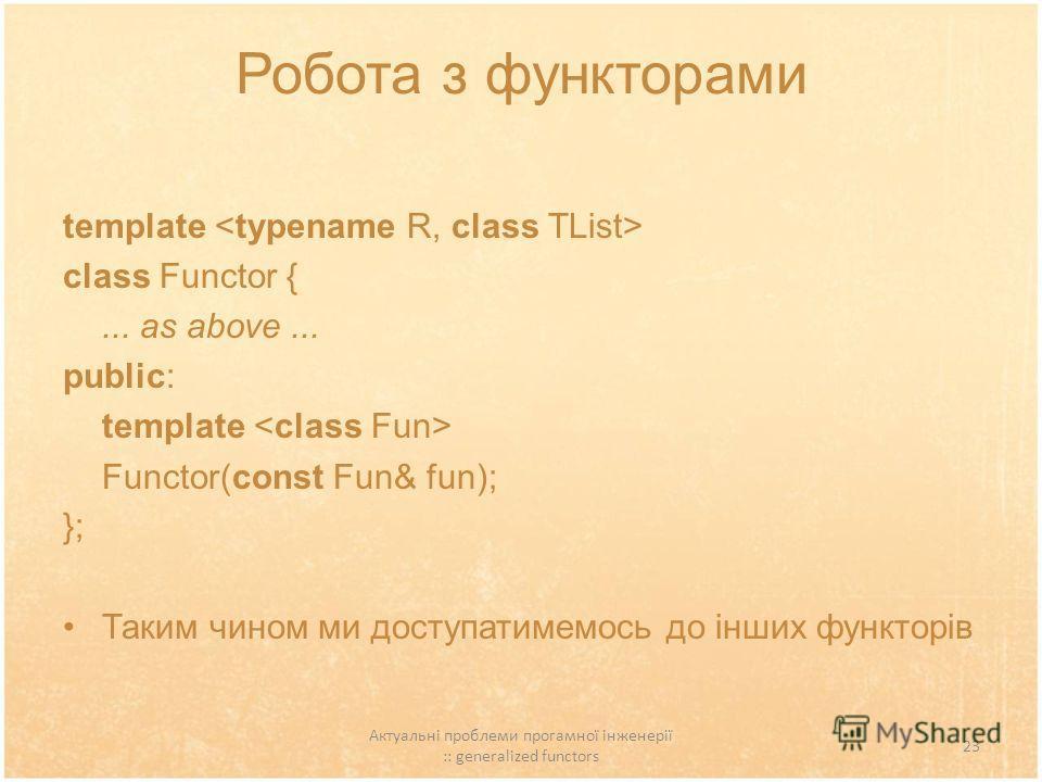 Актуальні проблеми прогамної інженерії :: generalized functors 23 Робота з функторами template class Functor {... as above... public: template Functor(const Fun& fun); }; Таким чином ми доступатимемось до інших функторів