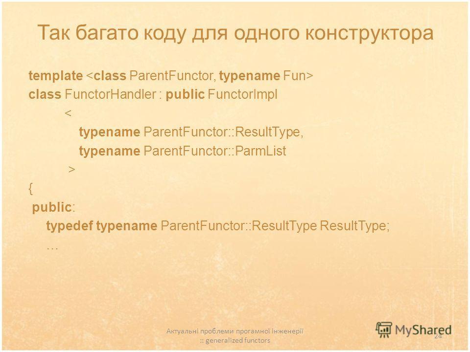 Актуальні проблеми прогамної інженерії :: generalized functors 24 Так багато коду для одного конструктора template class FunctorHandler : public FunctorImpl < typename ParentFunctor::ResultType, typename ParentFunctor::ParmList > { public: typedef ty