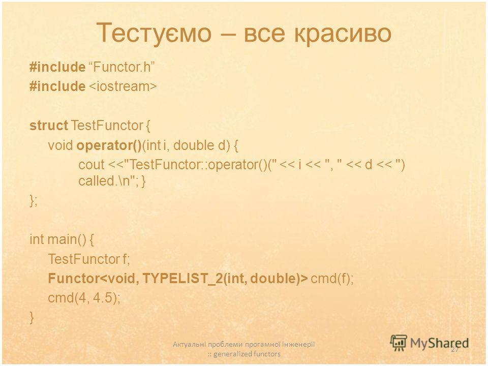 Актуальні проблеми прогамної інженерії :: generalized functors 27 Тестуємо – все красиво #include Functor.h #include struct TestFunctor { void operator()(int i, double d) { cout