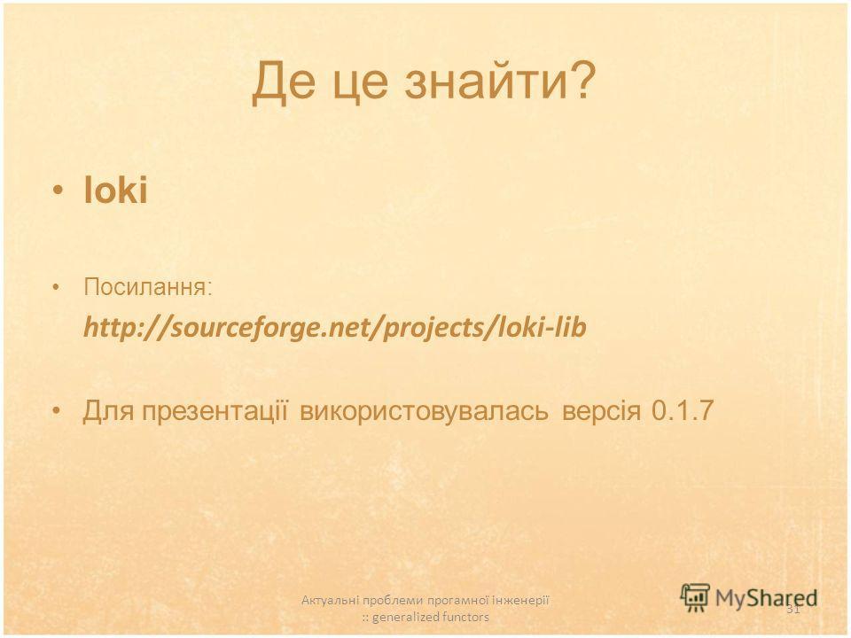 Актуальні проблеми прогамної інженерії :: generalized functors 31 Де це знайти? loki Посилання: http://sourceforge.net/projects/loki-lib Для презентації використовувалась версія 0.1.7