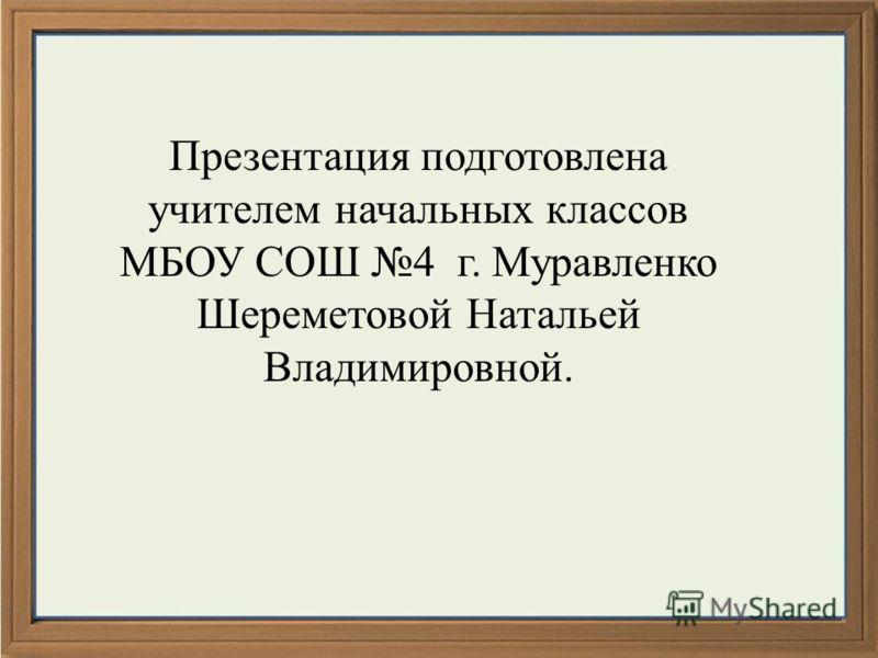 Презентация подготовлена учителем начальных классов МБОУ СОШ 4 г. Муравленко Шереметовой Натальей Владимировной.