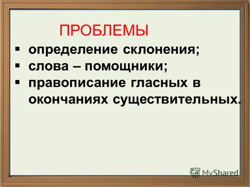 ПРОБЛЕМЫ определение склонения; слова – помощники; правописание гласных в окончаниях существительных.