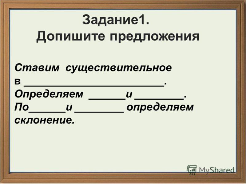 Задание1. Допишите предложения Ставим существительное в _______________________. Определяем ______и ________. По______и ________ определяем склонение.
