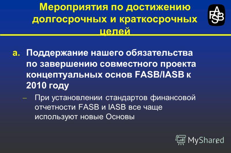 7 a.Поддержание нашего обязательства по завершению совместного проекта концептуальных основ FASB/IASB к 2010 году – При установлении стандартов финансовой отчетности FASB и IASB все чаще используют новые Основы Мероприятия по достижению долгосрочных