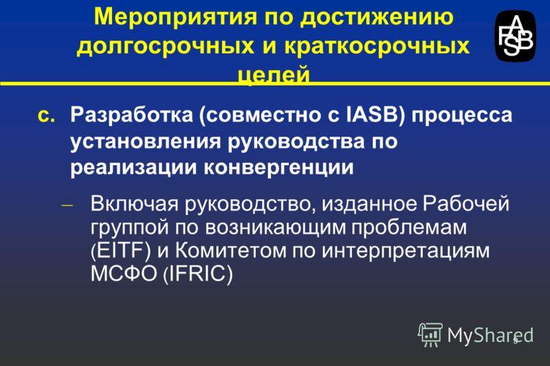9 c.Разработка (совместно с IASB) процесса установления руководства по реализации конвергенции – Включая руководство, изданное Рабочей группой по возникающим проблемам ( EITF) и Комитетом по интерпретациям МСФО ( IFRIC) Мероприятия по достижению долг