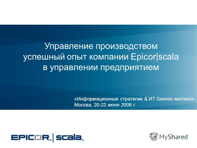 «Информационные стратегии & ИТ-Бизнес-металл» Москва, 20-22 июня 2006 г Управление производством успешный опыт компании Epicor|scala в управлении предприятием
