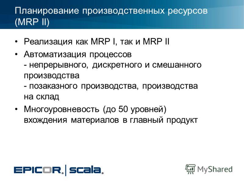 Планирование производственных ресурсов (MRP II) Реализация как MRP I, так и MRP II Автоматизация процессов - непрерывного, дискретного и смешанного производства - позаказного производства, производства на склад Многоуровневость (до 50 уровней) вхожде