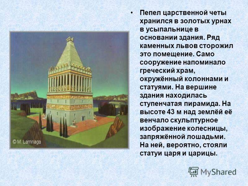 Пепел царственной четы хранился в золотых урнах в усыпальнице в основании здания. Ряд каменных львов сторожил это помещение. Само сооружение напоминало греческий храм, окружённый колоннами и статуями. На вершине здания находилась ступенчатая пирамида