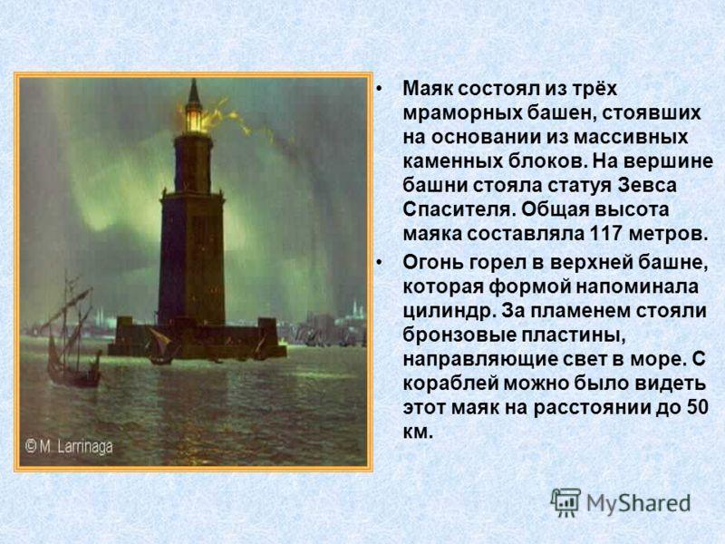 Маяк состоял из трёх мраморных башен, стоявших на основании из массивных каменных блоков. На вершине башни стояла статуя Зевса Спасителя. Общая высота маяка составляла 117 метров. Огонь горел в верхней башне, которая формой напоминала цилиндр. За пла