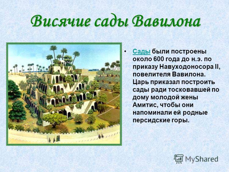 Сады были построены около 600 года до н.э. по приказу Навуходоносора II, повелителя Вавилона. Царь приказал построить сады ради тосковавшей по дому молодой жены Амитис, чтобы они напоминали ей родные персидские горы.Сады Висячие сады Вавилона