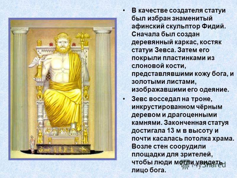 В качестве создателя статуи был избран знаменитый афинский скульптор Фидий. Сначала был создан деревянный каркас, костяк статуи Зевса. Затем его покрыли пластинками из слоновой кости, представлявшими кожу бога, и золотыми листами, изображавшими его о