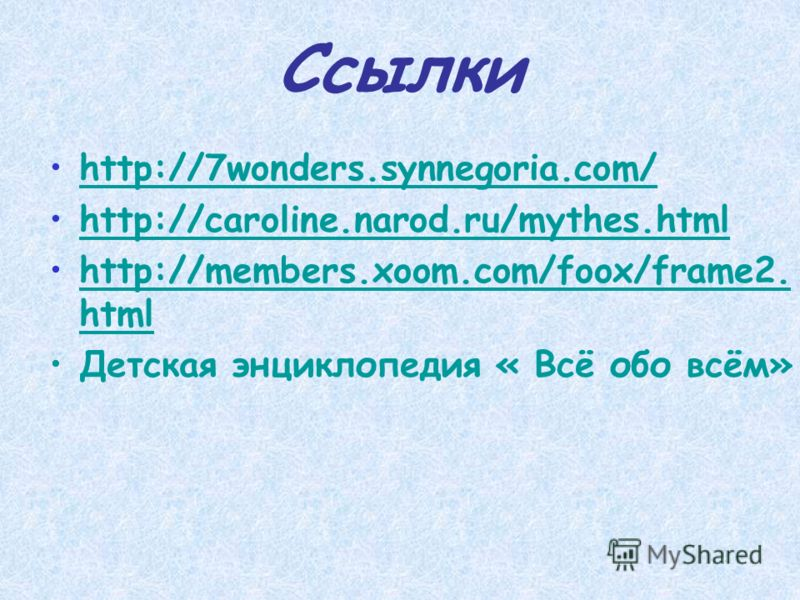 Ссылки http://7wonders.synnegoria.com/http://7wonders.synnegoria.com/ http://caroline.narod.ru/mythes.htmlhttp://caroline.narod.ru/mythes.html http://members.xoom.com/foox/frame2. htmlhttp://members.xoom.com/foox/frame2. html Детская энциклопедия « В