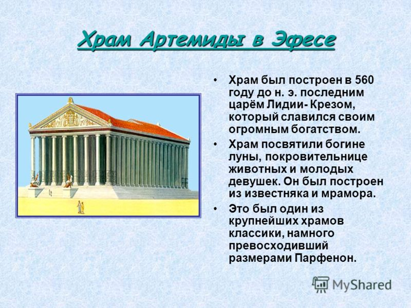 Храм Артемиды в Эфесе Храм Артемиды в Эфесе Храм был построен в 560 году до н. э. последним царём Лидии- Крезом, который славился своим огромным богатством. Храм посвятили богине луны, покровительнице животных и молодых девушек. Он был построен из из