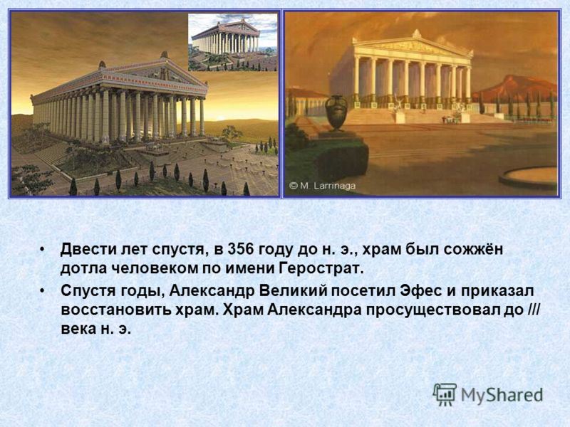 Двести лет спустя, в 356 году до н. э., храм был сожжён дотла человеком по имени Герострат. Спустя годы, Александр Великий посетил Эфес и приказал восстановить храм. Храм Александра просуществовал до /// века н. э.