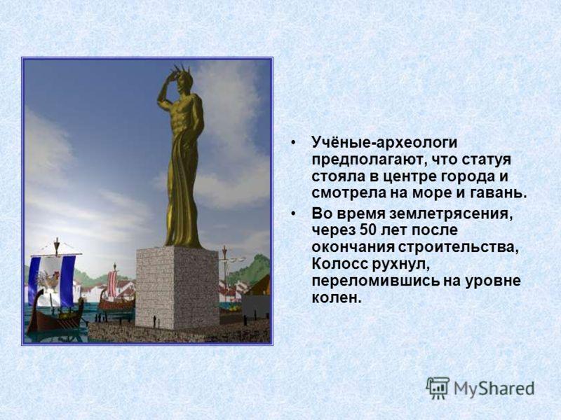 Учёные-археологи предполагают, что статуя стояла в центре города и смотрела на море и гавань. Во время землетрясения, через 50 лет после окончания строительства, Колосс рухнул, переломившись на уровне колен.