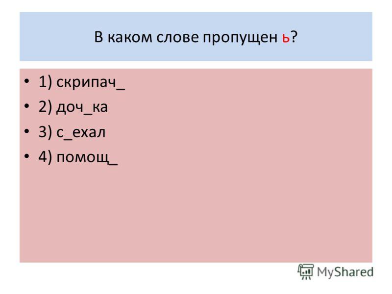 В каком слове пропущен ь? 1) скрипач_ 2) доч_ка 3) с_ехал 4) помощ_