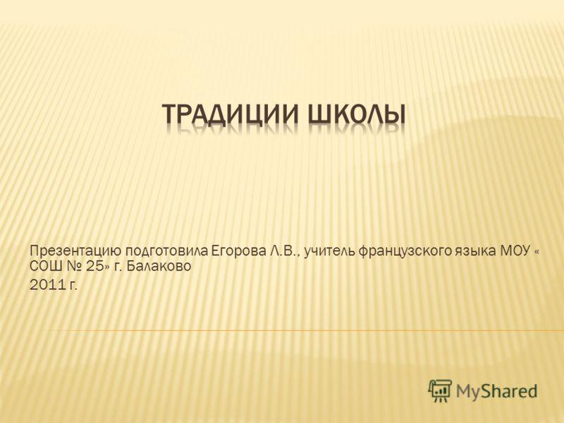 Презентацию подготовила Егорова Л.В., учитель французского языка МОУ « СОШ 25» г. Балаково 2011 г.