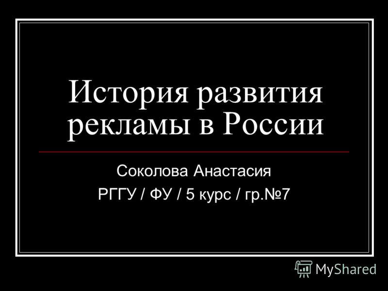 История развития рекламы в России Соколова Анастасия РГГУ / ФУ / 5 курс / гр.7