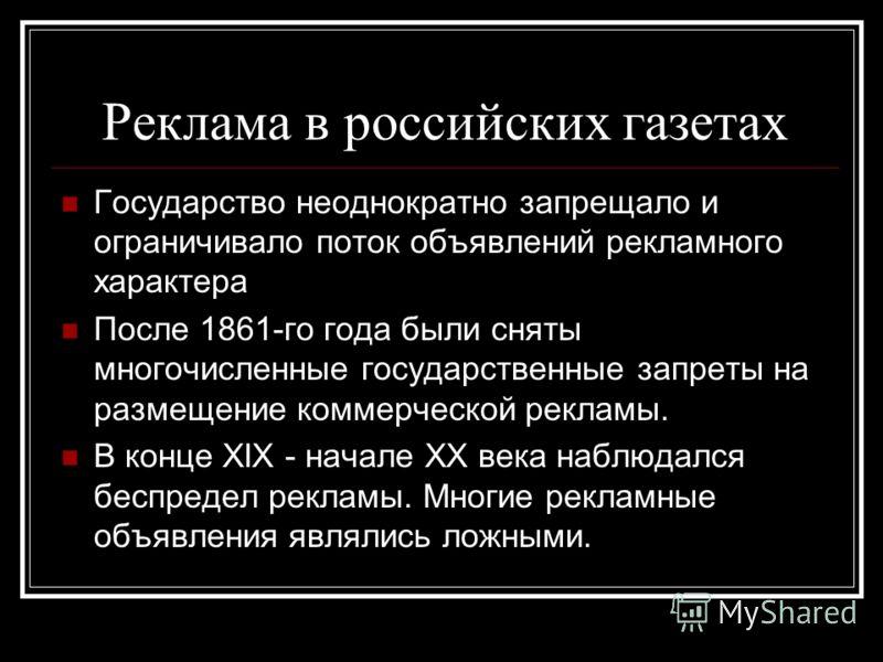 Реклама в российских газетах Государство неоднократно запрещало и ограничивало поток объявлений рекламного характера После 1861-го года были сняты многочисленные государственные запреты на размещение коммерческой рекламы. В конце XIX - начале XX века