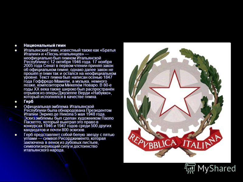 Национальный гимн Национальный гимн Итальянский гимн, известный также как «Братья Италии» и «Песнь итальянцев» неофициально был гимном Итальянской Республики с 12 октября 1946 года. 17 ноября 2005 года Сенат в первом чтении принял закон об официально