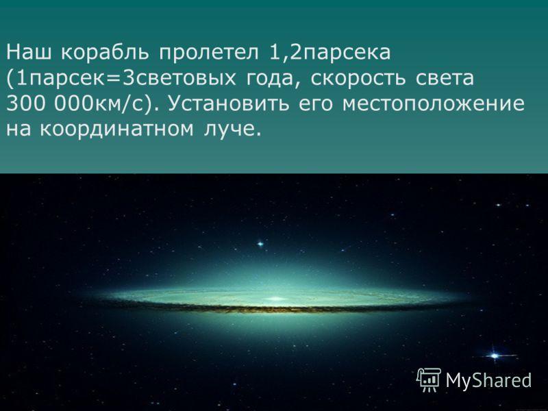 Наш корабль пролетел 1,2парсека (1парсек=3световых года, скорость света 300 000км/с). Установить его местоположение на координатном луче.