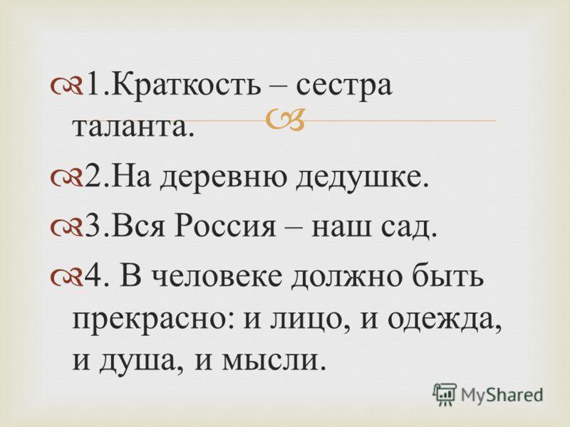 1. Краткость – сестра таланта. 2. На деревню дедушке. 3. Вся Россия – наш сад. 4. В человеке должно быть прекрасно : и лицо, и одежда, и душа, и мысли.