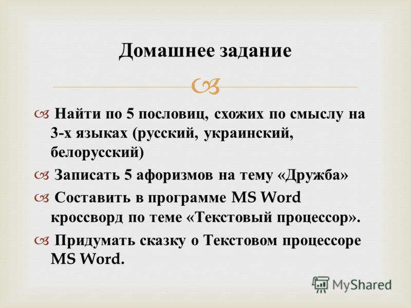 Найти по 5 пословиц, схожих по смыслу на 3- х языках ( русский, украинский, белорусский ) Записать 5 афоризмов на тему « Дружба » Составить в программе MS Word кроссворд по теме « Текстовый процессор ». Придумать сказку о Текстовом процессоре MS Word
