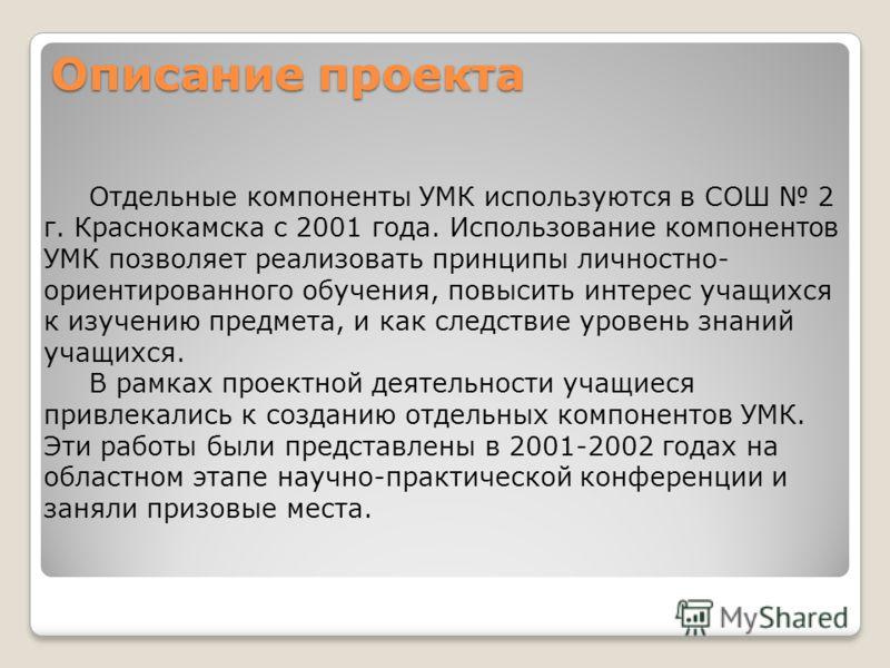 Описание проекта Отдельные компоненты УМК используются в СОШ 2 г. Краснокамска с 2001 года. Использование компонентов УМК позволяет реализовать принципы личностно- ориентированного обучения, повысить интерес учащихся к изучению предмета, и как следст