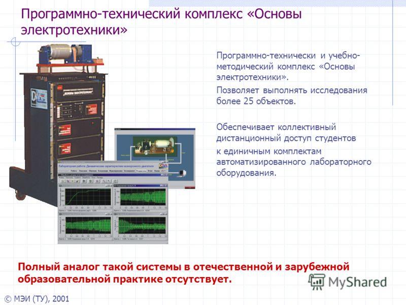 © МЭИ (ТУ), 2001 Программно-технический комплекс «Основы электротехники» Программно-технически и учебно- методический комплекс «Основы электротехники». Позволяет выполнять исследования более 25 объектов. Обеспечивает коллективный дистанционный доступ
