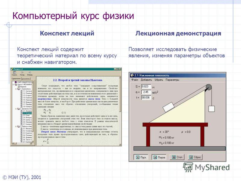 © МЭИ (ТУ), 2001 Компьютерный курс физики Конспект лекций Конспект лекций содержит теоретический материал по всему курсу и снабжен навигатором. Лекционная демонстрация Позволяет исследовать физические явления, изменяя параметры объектов