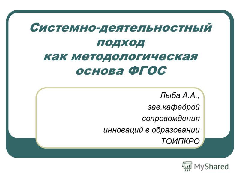Системно-деятельностный подход как методологическая основа ФГОС Лыба А.А., зав.кафедрой сопровождения инноваций в образовании ТОИПКРО