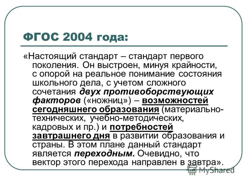 ФГОС 2004 года: «Настоящий стандарт – стандарт первого поколения. Он выстроен, минуя крайности, с опорой на реальное понимание состояния школьного дела, с учетом сложного сочетания двух противоборствующих факторов («ножниц») – возможностей сегодняшне