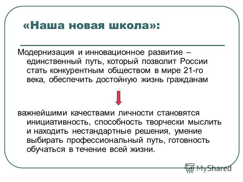 «Наша новая школа»: Модернизация и инновационное развитие – единственный путь, который позволит России стать конкурентным обществом в мире 21-го века, обеспечить достойную жизнь гражданам важнейшими качествами личности становятся инициативность, спос