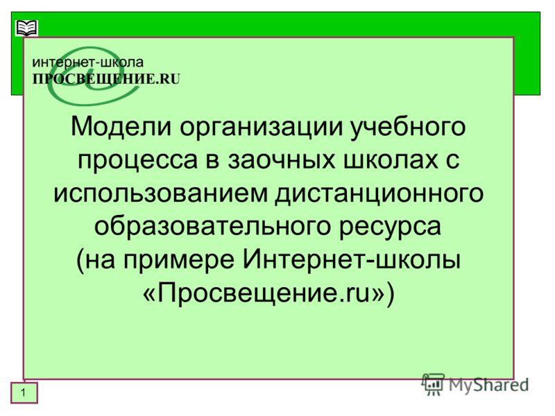 1 Модели организации учебного процесса в заочных школах с использованием дистанционного образовательного ресурса (на примере Интернет-школы «Просвещение.ru»)