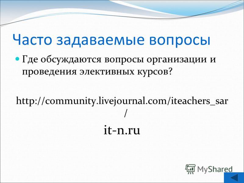 Часто задаваемые вопросы Где обсуждаются вопросы организации и проведения элективных курсов? http://community.livejournal.com/iteachers_sar / it-n.ru