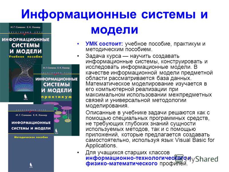 Информационные системы и модели УМК состоит: учебное пособие, практикум и методическим пособием. Задача курса научить создавать информационные системы, конструировать и исследовать информационные модели. В качестве информационной модели предметной об
