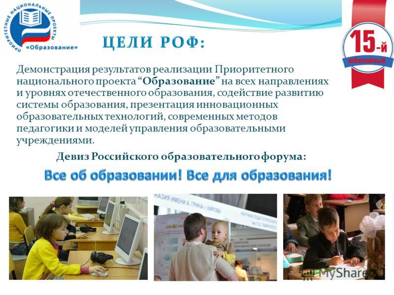Девиз Российского образовательного форума: Демонстрация результатов реализации Приоритетного национального проекта Образование на всех направлениях и уровнях отечественного образования, содействие развитию системы образования, презентация инновационн