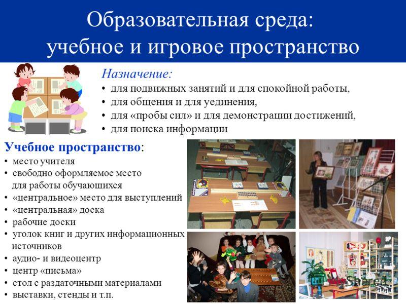 25 Образовательная среда: учебное и игровое пространство 25 Назначение: для подвижных занятий и для спокойной работы, для общения и для уединения, для «пробы сил» и для демонстрации достижений, для поиска информации Учебное пространство: место учител