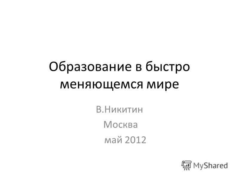 Образование в быстро меняющемся мире В.Никитин Москва май 2012